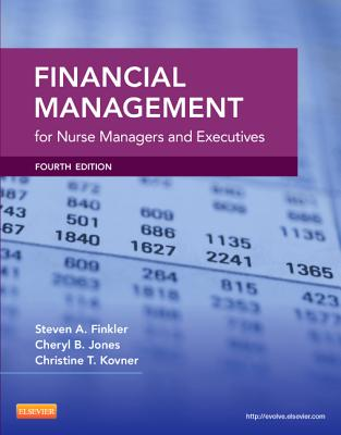Financial Management for Nurse Managers and Executives - Finkler, Steven A, PhD, CPA, and Kovner, Christine T, PhD, RN, Faan, and Jones, Cheryl, RN, PhD