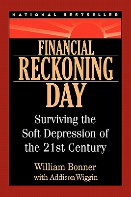 Financial Reckoning Day: Surviving the Soft Depression of the 21st Century - Bonner, William, and Wiggin, Addison