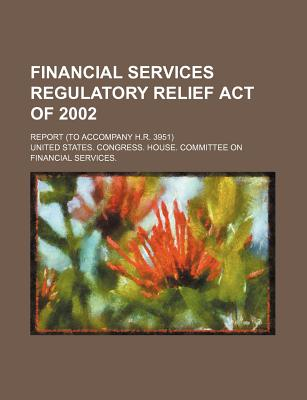 Financial Services Regulatory Relief Act of 2002: Report (to Accompany H.R. 3951) - United States Congressional House