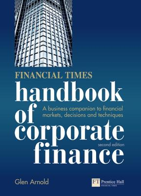Financial Times Handbook of Corporate Finance: A Business Companion to Financial Markets, Decisions and Techniques - Arnold, Glen
