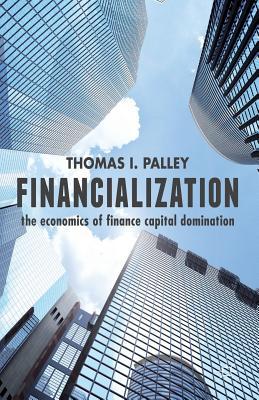 Financialization: The Economics of Finance Capital Domination - Palley, Thomas I.