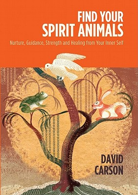 Find Your Spirit Animals: Nurture, Guidance, Strength and Healing from Your Inner Self - Carson, David