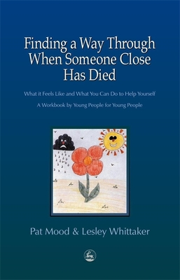 Finding a Way Through When Someone Close Has Died: What It Feels Like and What You Can Do to Help Yourself: A Workbook by Young People for Young People - Mood, Pat, and Whittaker, Lesley, Mrs.