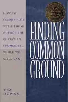 Finding Common Ground: How to Communicate with Those Outside the Christian Community...While We Still Can - Downs, Tim