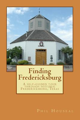 Finding Fredericksburg: A Self-Guided Tour Through Historic Fredericksburg, Texas - Houseal, Phil