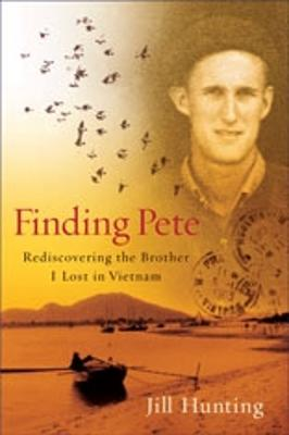 Finding Pete: Rediscovering the Brother I Lost in Vietnam - Hunting, Jill