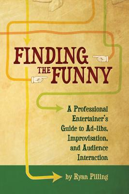 Finding the Funny: A Professional Entertainer's Guide to Improvisation, Ad-Libs, and Audience Interaction - Pilling, Ryan