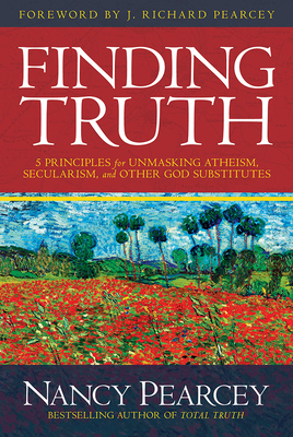 Finding Truth: 5 Principles for Unmasking Atheism, Secularism, and Other God Substitutes - Pearcey, Nancy