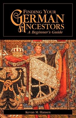 Finding Your German Ancestors: A Beginner's Guide - Hansen, Kevan M