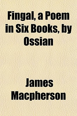 Fingal, a Poem in Six Books, by Ossian - MacPherson, James (Creator)