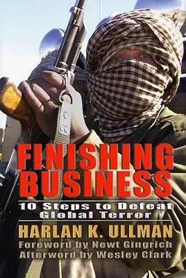 Finishing Business: Ten Steps to Defeat Global Terror - Ullman, Harlan K, and Gingrich, Newt, Dr. (Foreword by), and Clark, Wesley (Afterword by)