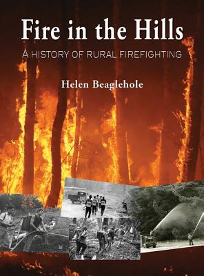 Fire in the Hills: A History of Rural Firefighting - Beaglehole, Helen