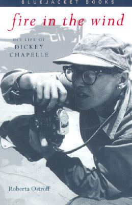 Fire in the Wind: The Life of Dickey Chapelle - Ostroff, Roberta