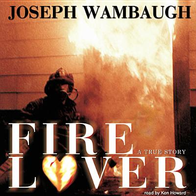 Fire Lover: A True Story - Wambaugh, Joseph
