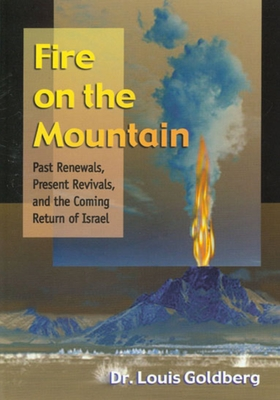 Fire on the Mountain: Past Renewals, Present Revivals, and the Coming Return of Israel - Goldberg, Louis