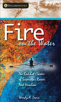 Fire on the Water: The Red-Hot Career of Superstar Rower Ned Hanlan - Lewis, Wendy A