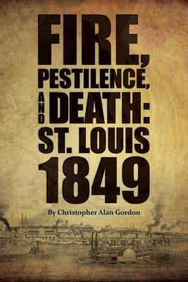 Fire, Pestilence, and Death: St. Louis, 1849 - Gordon, Christopher Alan