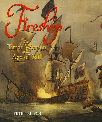 Fireship: The Terror Weapon of the Age of Sail - Kirsch, Peter