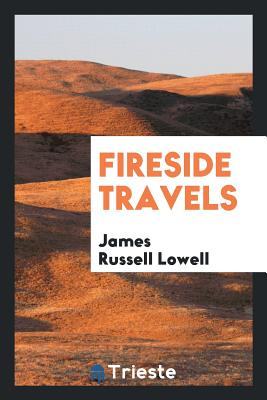 Fireside Travels - Lowell, James Russell
