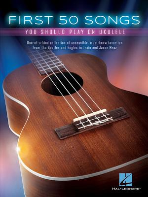 First 50 Songs You Should Play on Ukulele - Hal Leonard Corp