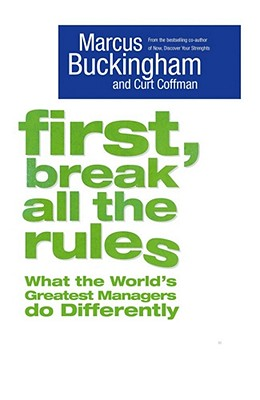 First, Break All The Rules - Buckingham, Marcus, and Coffman, Curt