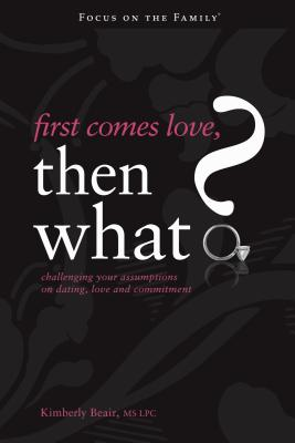 First Comes Love, Then What?: Challenging Your Assumptions on Dating, Love and Commitment - Beair, Kimberly