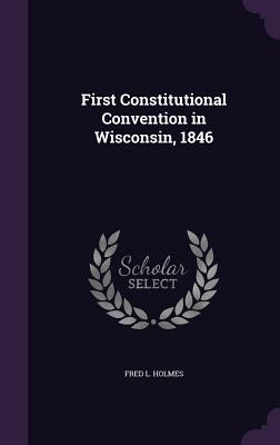 First Constitutional Convention in Wisconsin, 1846 - Holmes, Fred L