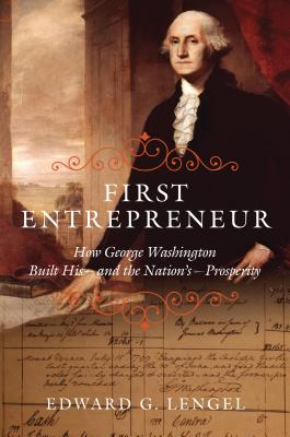 First Entrepreneur: How George Washington Built His--And the Nation's--Prosperity - Lengel, Edward G