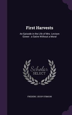 First Harvests: An Episode in the Life of Mrs. Levison Gower: A Satire Without a Moral - Stimson, Frederic Jesup
