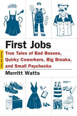 First Jobs: True Tales of Bad Bosses, Quirky Coworkers, Big Breaks, and Small Paychecks - Watts, Merritt, and Yanagihara, Hanya (Editor)