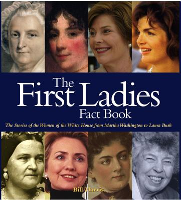 First Ladies Fact Book: The Stories of the Women of the White House from Martha Washington to Laura Bush - Harris, Bill, and Ross, Laura (Revised by)