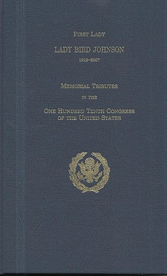 First Lady Lady Bird Johnson, 1912-2007: Memorial Tributes in the One Hundred Tenth Congress of the United States - Congress (U S ) Joint Committee on Printing (Compiled by)