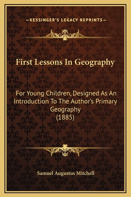 First Lessons in Geography: For Young Children, Designed as an Introduction to the Author's Primary Geography (1885) - Mitchell, Samuel Augustus