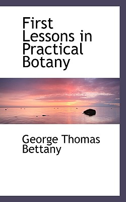 First Lessons in Practical Botany - Bettany, George Thomas