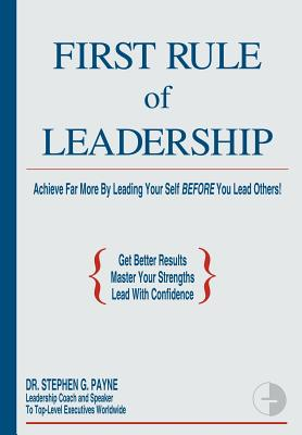 First Rule of Leadership: Achieve Far More by Leading Your Self Before You Lead Others - Payne, Stephen G, Dr.