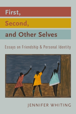 First, Second, and Other Selves: Essays on Friendship and Personal Identity - Whiting, Jennifer
