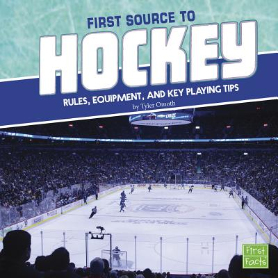 First Source to Hockey: Rules, Equipment, and Key Playing Tips - Omoth, Tyler