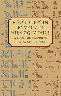First Steps in Egyptian Hieroglyphics: A Book for Beginners - Budge, E A Wallis, Professor
