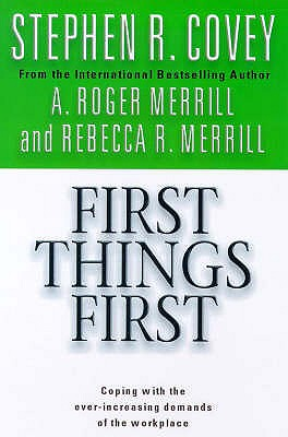 First Things First - Covey, Stephen R., and Merrill, A. Roger