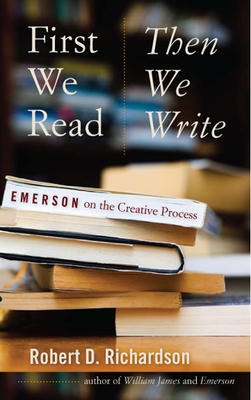 First We Read, Then We Write: Emerson on the Creative Process - Richardson, Robert D