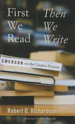 First We Read, Then We Write: Emerson on the Creative Process - Richardson, Robert D, and Banville, John (Foreword by)