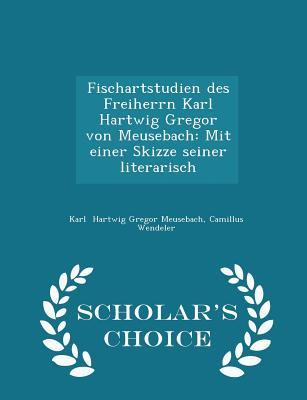 Fischartstudien Des Freiherrn Karl Hartwig Gregor Von Meusebach: Mit Einer Skizze Seiner Literarisch - Scholar's Choice Edition - Hartwig Gregor Meusebach, Camillus Wende