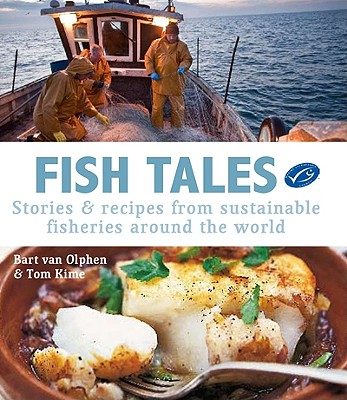 Fish Tales: Stories & Recipes from Sustainable Fisheries Around the World - Van Olphen, Bart, and Kime, Tom