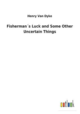 Fisherman´s Luck and Some Other Uncertain Things - Van Dyke, Henry