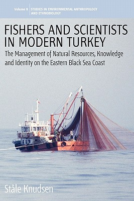 Fishers and Scientists in Modern Turkey: The Management of Natural Resources, Knowledge and Identity on the Eastern Black Sea Coast - Knudsen, Stale