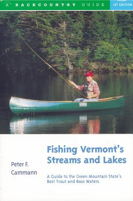 Fishing Vermont's Streams and Lakes: A Guide to the Green Mountain State's Best Trout and Bass Waters - Cammann, Peter F