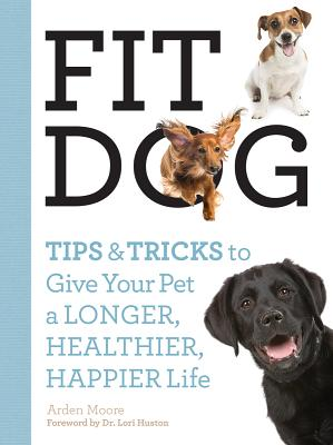 Fit Dog: Tips and Tricks to Give Your Pet a Longer, Healthier, Happier Life - Moore, Arden