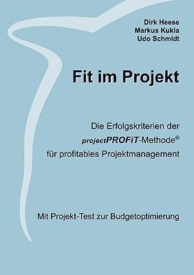 Fit im Projekt: Die Erfolgskriterien der projectPROFiT-Methode f?r profitables Projektmanagement. Mit Projekt-Test zur Budgetoptimierung - Heese, Dirk, and Kukla, Markus, and Schmidt, Udo