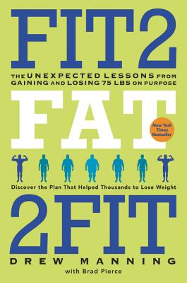 Fit2fat2fit: The Unexpected Lessons from Gaining and Losing 75 Lbs on Purpose - Manning, Drew, and Pierce, Bradley Ryan