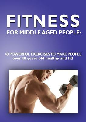 Fitness for Middle Aged People: 40 Powerful Exercises to Make People over 40 Years Old Healthy and Fit! - Besedin, Andrei